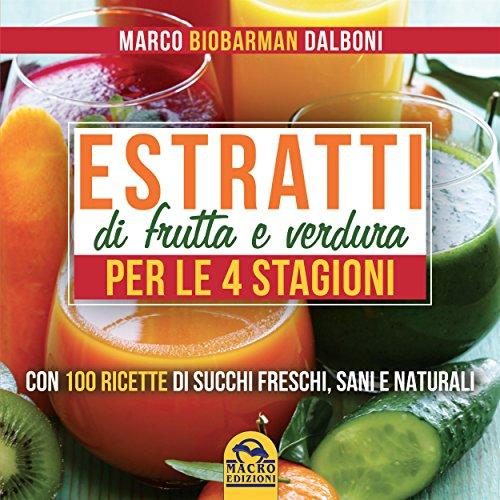 Estratti di Frutta e Verdura per le 4 Stagioni: Con 100 Ricette di Succhi Freschi, Sani e Naturali