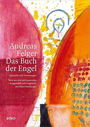 Andreas Felger - Das Buch der Engel: Aquarelle und Zeichnungen - Texte aus drei Jahrtausenden