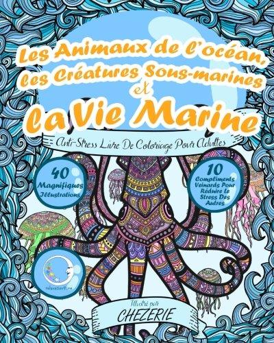 ANTI-STRESS Livre De Coloriage Pour Adultes: Les Animaux De Locan, Les Cratures Sous-Marines Et La Vie Marine