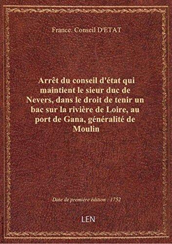Arrêt du conseil d'état qui maintient le sieur duc de Nevers, dans le droit de tenir un bac sur la r par France. Conseil D'ET