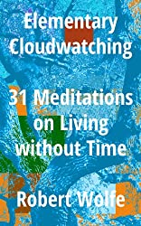 Elementary Cloudwatching: 31 Meditations on Living without Time