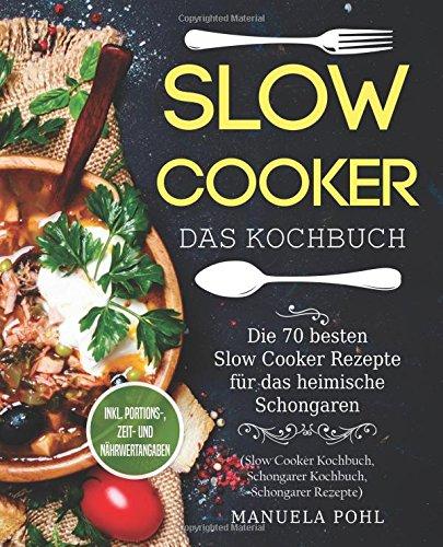 Slow Cooker - Das Kochbuch: Die 70 besten Slow Cooker Rezepte für das heimische Schongaren - inkl. Portions-, Zeit- und Nährwertangaben (Slow Cooker Kochbuch, Schongarer Kochbuch, Schongarer Rezepte)