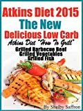 "Atkins Diet 2015 The New Delicious Low Carb Atkins Diet ""How To Grill"" Grilled Barbecue Beef Grilled Vegetables Grilled Fish Delicious Recipes Cookbook"