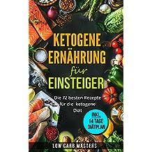 Ketogene Ernährung für Einsteiger: Die 72 besten Rezepte für die ketogene Diät (low carb; abnehmen; diätplan; schnell abnehmen; rezepte ohne kohlenhydrate; ... ketogene Rezepte)  (German Edition)