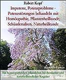 Impotenz, Potenzprobleme - Potenzstörungen behandeln mit Homöopathie, Pflanzenheilkunde, Schüsslersalzen, Naturheilkunde: Ein homöopathischer, pflanzlicher, ... und naturheilkundlicher Ratgeber