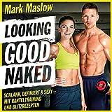 : Looking good naked: Schlank, definiert & sexy - mit Hanteltraining und Blitzrezepten