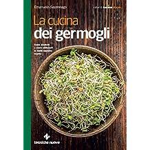 La cucina dei germogli: Come produrli e come utilizzarli in tante squisite ricette