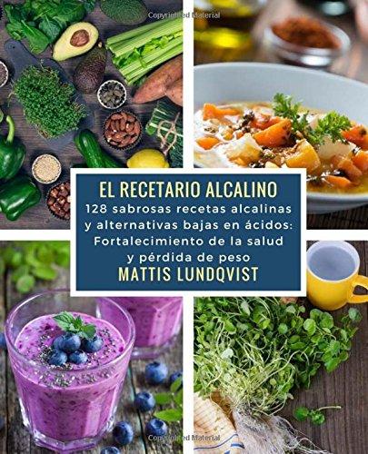 El recetario alcalino: 128 sabrosas recetas alcalinas y alternativas bajas en ácidos: Fortalecimiento de la salud y pérdida de peso por Mattis Lundqvist