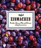 Einmachen - Früchte, Beeren, Pilze und Gemüse richtig konservieren