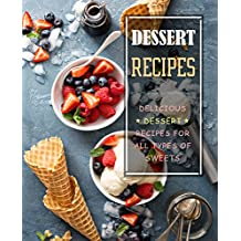 Dessert Recipes: Delicious Dessert Recipes for All Types of Sweets (English Edition)
