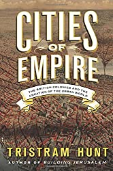 Cities of Empire: The British Colonies and the Creation of the Urban World by Tristram Hunt (2014-11-25)