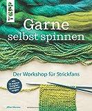Garne selbst spinnen: Der Workshop für Strickfans. Mit 12 original Designer-Strickanleitungen