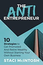 The Anti-Entrepreneur: 10 Strategies to Get Promoted and Retire Wealthy Without Starting Your Own Business