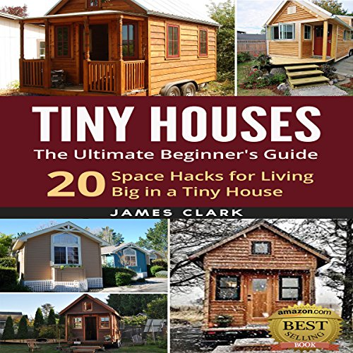 Tiny Houses: The Ultimate Beginner's Guide!: 20 Space Hacks for Living Big in Your Tiny House -  Tiny Houses - Unabridged