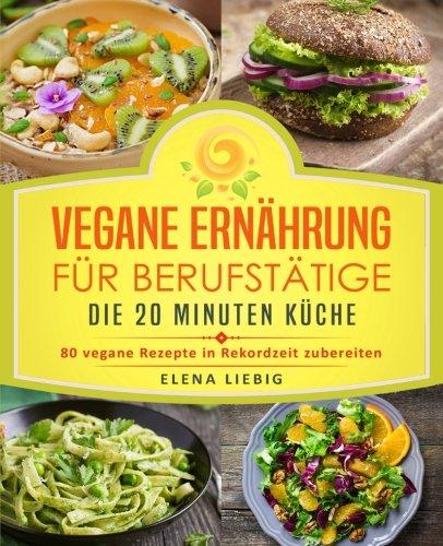 Vegane Ernährung für Berufstätige - Die 20 Minuten Küche: 80 vegane Rezepte in Rekordzeit zubereiten (Veganes Kochbuch, Vegan für Faule, vegan Kochen, schnelle Küche, schnell kochen, Expresskochen) -