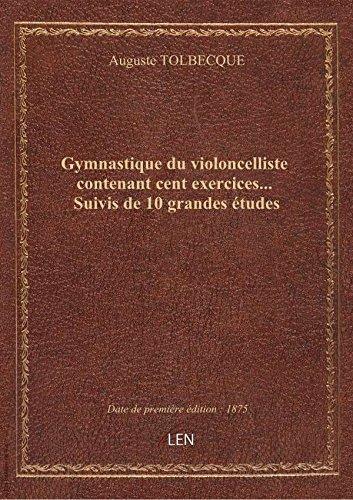 Gymnastique du violoncelliste contenant cent exercices... Suivis de 10 grandes études par Auguste TOLBECQUE