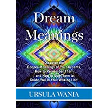 Dream Meanings: Discover the Deeper Meanings of Your Dreams, How to Remember Them and How to Use Them to Guide You in Your Waking Life! (English Edition)