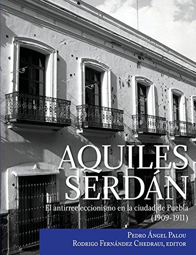 Aquiles Serdán, el antirreeleccionismo en la ciudad de Puebla (1909-1911) por Pedro Ángel Palou
