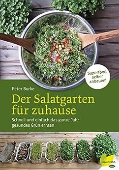 Der Salatgarten für zuhause: Schnell und einfach das ganze Jahr gesundes Grün ernten. Superfood selber anbauen!
