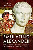 Emulating Alexander: How Alexander the Great's Legacy Fuelled Rome's Wars With Persia