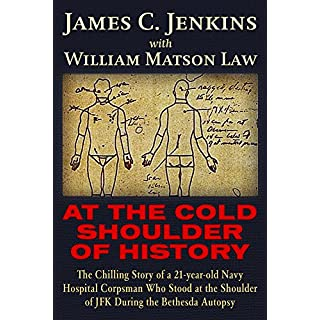 At the Cold Shoulder of History: The Chilling Story of a 21-Year Old Navy Hospital Corpsman Who Stood at the Shoulder of JFK During the Bethesda Autop