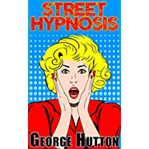 Street Hypnosis: Quickly and Effectively Take Control Of Their Minds (English Edition)