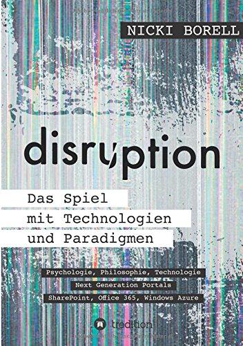 disruption - Das Spiel mit Technologien und Paradigmen: Psychologie, Philosophie, Technologie – Next Generation Portals – SharePoint, Office 365, Windows Azure