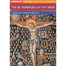Foi et violences XVIème-XVIIème siècle. L'Europe des guerres de religion