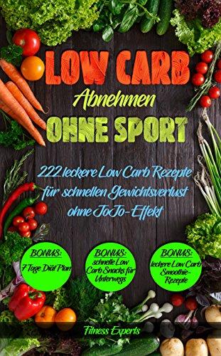 Low Carb: Abnehmen ohne Sport, 222 leckere Low Carb Rezepte für schnellen Gewichtsverlust ohne JoJo-Effekt: (Abnehmen mit Low Carb, schnell abnehmen, abnehmen ohne Sport, Rezepte ohne Kohlenhydrate) (Carb Ebooks Low)