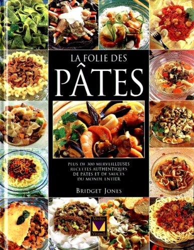 LA FOLIE DES PATES. Plus de 300 merveilleuses recettes authentiques de pâtes et de sauces du monde entier par Bridget Jones
