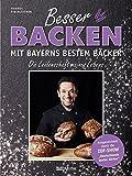 Besser backen mit Bayerns bestem Bäcker: Die Leidenschaft meines Lebens