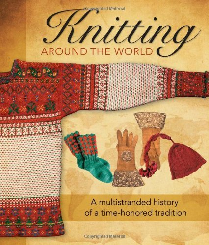 Knitting Around the World: A Multistranded History of a Time-Honored Tradition: Written by Lela Nargi, 2011 Edition, Publisher: Voyageur Press [Hardcover]