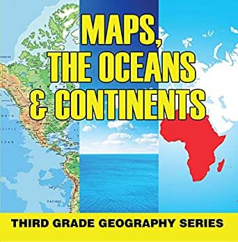 Maps, the Oceans & Continents : Third Grade Geography Series: 3rd