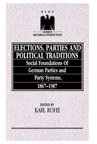 Elections, Parties and Political Traditions: Social Foundations of German Parties and Party Systems, 1867-1987 (German Historical Perspectives)
