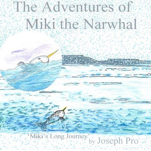 The Adventures of Miki the Narwhal: Miki's Long Journey: Volume 1
