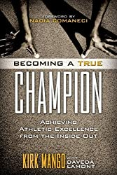 Becoming a True Champion: Achieving Athletic Excellence from the Inside Out by Kirk Mango (2012-05-16)