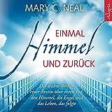 Einmal Himmel und zurück: Der wahre Bericht einer Ärztin über ihren Tod, den Himmel, die Engel und das Leben, das folgte - Mary C. Neal