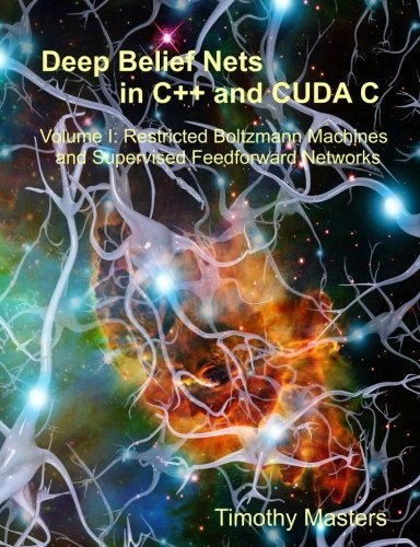 Deep Belief Nets in C and CUDA C: Volume 1: Restricted Boltzmann Machines and Supervised Feedforward Networks by Timothy Masters (2015-02-11)