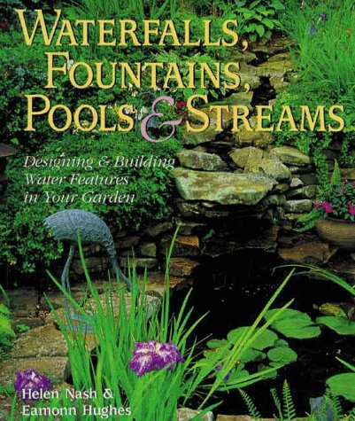 Waterfalls, Fountains, Ponds & Streams: Designing and Building Water Features for Your Garden