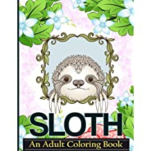 Sloth An Adult Coloring Book: A Coloring Book For Adults Relaxation Featuring Floral Designs, Mandalas and Garden Patterns for Stress Relief