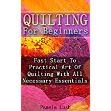 Quilting For Beginners: Fast Start To Practical Art Of Quilting With All Necessary Essentials (English Edition)