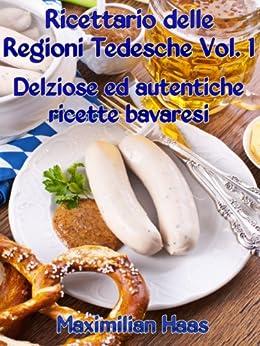 Ricettario delle Regioni Tedesche Vol. 1:  Deliziose ed autentiche ricette bavaresi di [Haas, Maximilian]