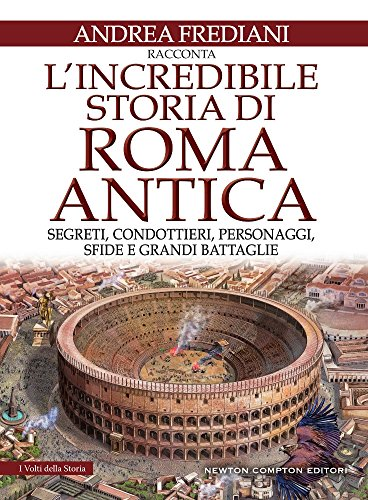 L'incredibile storia di Roma antica. Segreti, condottieri, personaggi, sfide e grandi battaglie: 1