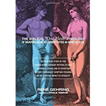 """The Biblical """"One Flesh"""" Theology of Marriage as Constituted in Genesis 2:24: An Exegetical Study of this Human-Divine Covenant Pattern, Its New ... Focusing on the Spiritual Impact of Sexuality"""