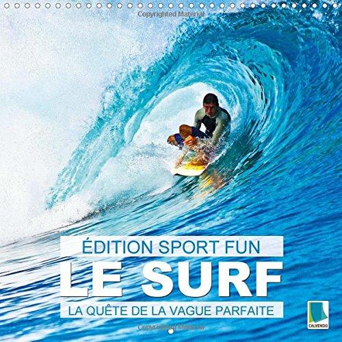 Edition Sports fun - Le surf ou la quete de la vague parfaite 2015: Du vent sur la peau et le bruit des vagues a l'oreille par Calvendo