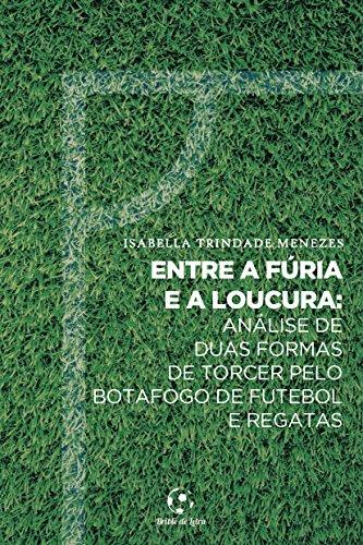 Entre a Fúria e a Loucura: Análise de duas formas de torcer pelo Botafogo de Futebol e Regatas (Portuguese Edition) por Isabella Trindade  Menezes