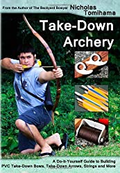 Take-Down Archery: A Do-It-Yourself Guide to Building PVC Take-Down Bows, Take-Down Arrows, Strings and More