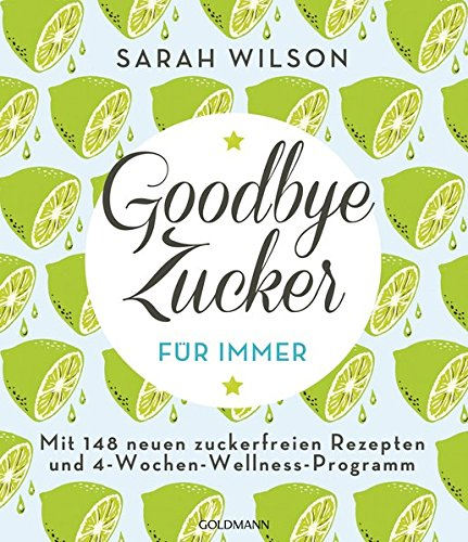 Goodbye Zucker – für immer: Mit 148 neuen zuckerfreien Rezepten und 4-Wochen-Wellness-Programm