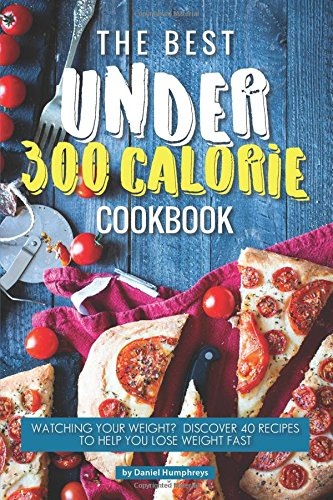 The Best Under 300 Calorie Cookbook: Watching Your Weight? Discover 40 Recipes to Help You Lose Weight Fast