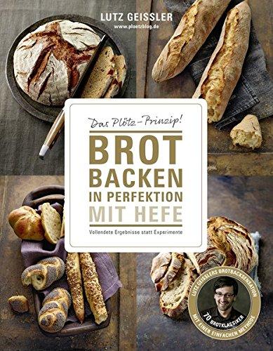 Brot backen in Perfektion mit Hefe – Das Plötz-Prinzip! Vollendete Ergebnisse statt Experimente – 70 Brotklassiker – Lutz Geisslers Brotbacksensation mit einer einfachen Methode